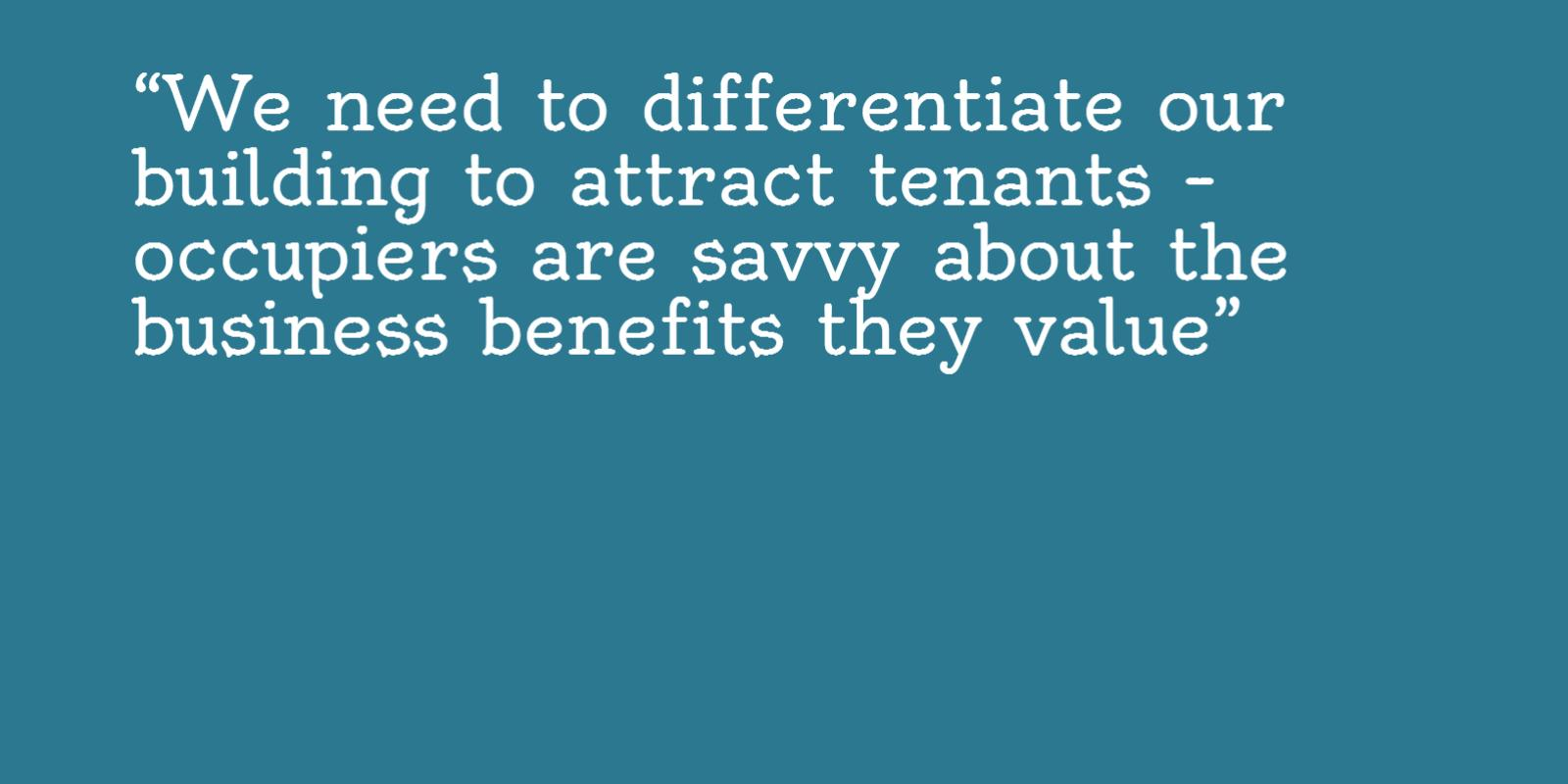 Image of the need to differentiate our building to attract tenants. Occupiers are savvy about the business benefits they value